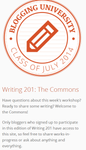Join the fun at Michelle W. 11:10 am on July 8, 2014 Welcome to The Commons! Tips and Tools Use the field above to start a new conversation. Scroll down to see conversations in progress. Click the arrow icon under any post or comment to reply. Click the envelope icon to receive notifications about that specific conversation. To create a hyperlink, paste a complete URL directly into your post. It will automatically become a link when published. If you'd like to tag another participant, use @ and their username, like this: @michelleweber. Add your blog's address to your Gravatar profile to make it easy for others to find your site. Commenting Guidelines Please do not post entire original pieces of writing here. You can share an excerpt of a piece-in-progress, or a link to a piece published on your own blog. If you'd like specific feedback on your work, copy and paste this template into a post, adding your details (see below). This makes it easier for everyone to respond to your request. Excerpt: Goal: My Questions: Link (Optional): Please don't share unrelated or promotional content — it will be removed. And of course, please keep all your comments respectful and supportive. For more, check out the full commenting guidelines. Daily Post editors @benhuberman, @kristastevens, and and I are all here, and Writing 201 is spearheaded by @cherilucas. Happiness Engineers @rootjosh and @jeremeylduvall are also on hand to support you. Feel free to ask us anything!